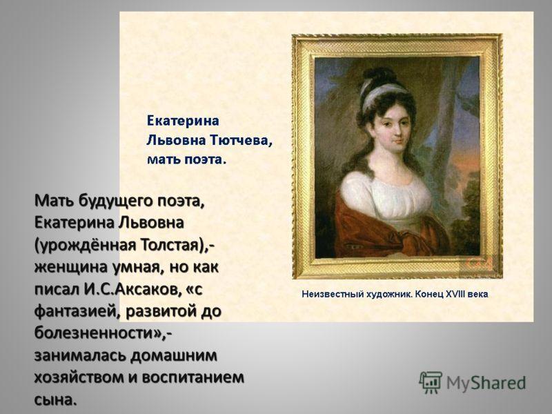 Мать будущего поэта, Екатерина Львовна (урождённая Толстая),- женщина умная, но как писал И.С.Аксаков, «с фантазией, развитой до болезненности»,- занималась домашним хозяйством и воспитанием сына.