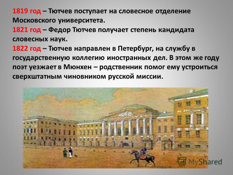 1819 год – Тютчев поступает на словесное отделение Московского университета. 1821 год – Федор Тютчев получает степень кандидата словесных наук. 1822 год – Тютчев направлен в Петербург, на службу в государственную коллегию иностранных дел. В этом же г