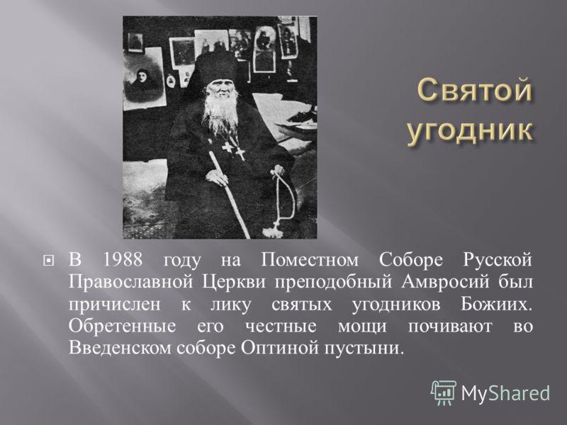 В 1988 году на Поместном Соборе Русской Православной Церкви преподобный Амвросий был причислен к лику святых угодников Божиих. Обретенные его честные мощи почивают во Введенском соборе Оптиной пустыни.
