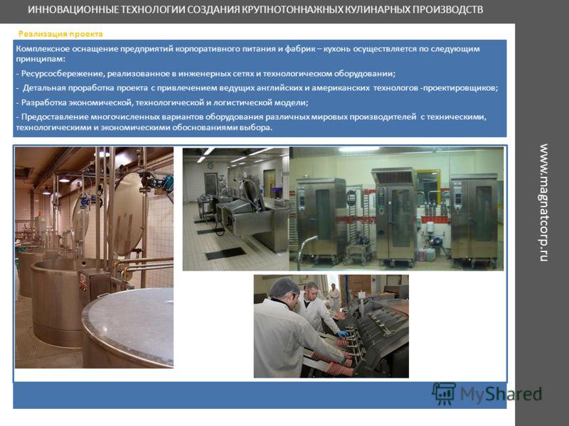 ИННОВАЦИОННЫЕ ТЕХНОЛОГИИ СОЗДАНИЯ КРУПНОТОННАЖНЫХ КУЛИНАРНЫХ ПРОИЗВОДСТВ Реализация проекта Комплексное оснащение предприятий корпоративного питания и фабрик – кухонь осуществляется по следующим принципам: - Ресурсосбережение, реализованное в инженер