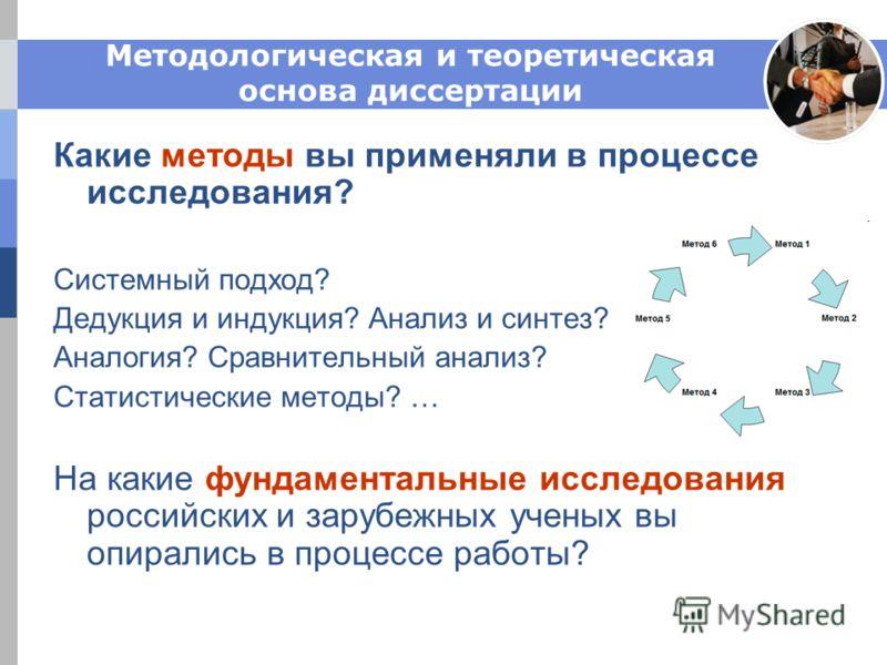 Методологическая и теоретическая основа диссертации Какие методы вы применяли в процессе исследования? Системный подход? Дедукция и индукция? Анализ и синтез? Аналогия? Сравнительный анализ? Статистические методы? … На какие фундаментальные исследова