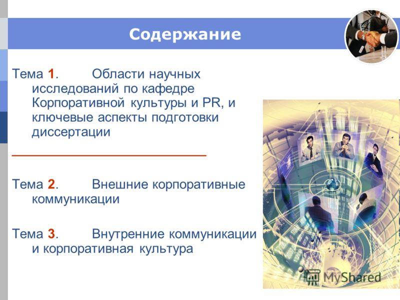 Содержание Тема 1. Области научных исследований по кафедре Корпоративной культуры и PR, и ключевые аспекты подготовки диссертации __________________________ Тема 2. Внешние корпоративные коммуникации Тема 3. Внутренние коммуникации и корпоративная ку