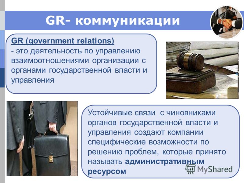 GR- коммуникации GR (government relations) - это деятельность по управлению взаимоотношениями организации с органами государственной власти и управления Устойчивые связи с чиновниками органов государственной власти и управления создают компании специ