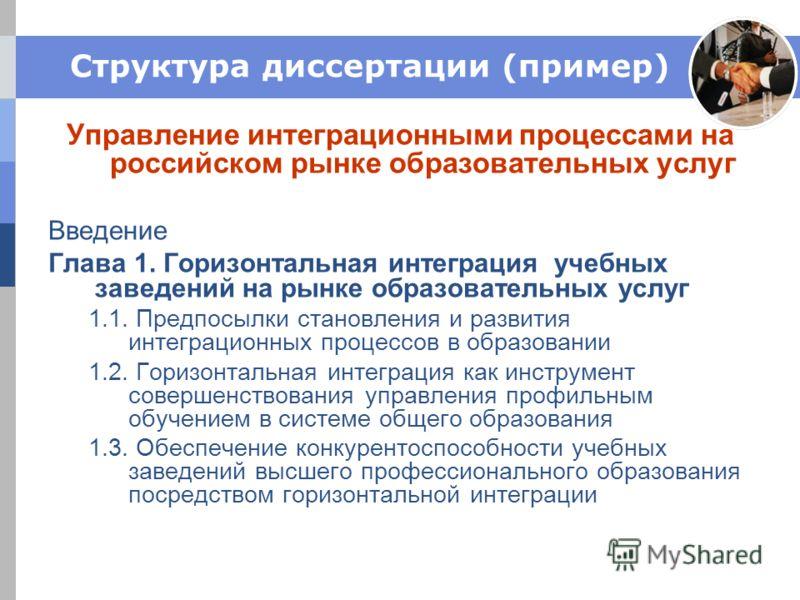 Структура диссертации (пример) Управление интеграционными процессами на российском рынке образовательных услуг Введение Глава 1. Горизонтальная интеграция учебных заведений на рынке образовательных услуг 1.1. Предпосылки становления и развития интегр