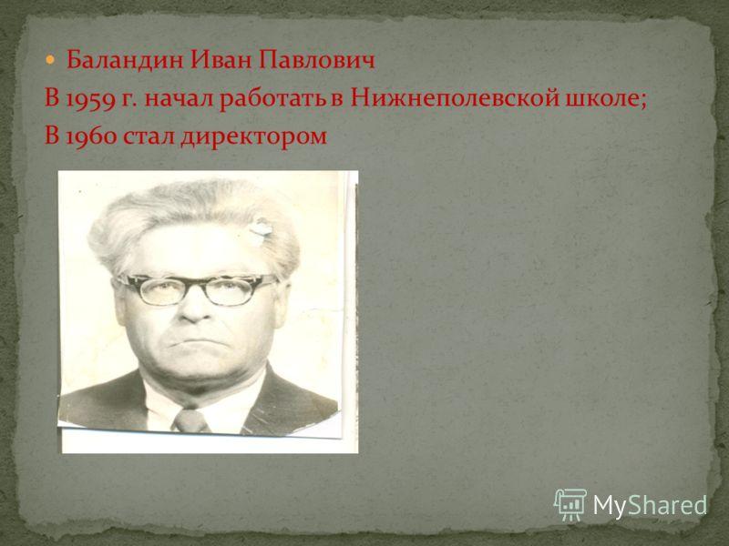 Баландин Иван Павлович В 1959 г. начал работать в Нижнеполевской школе; В 1960 стал директором