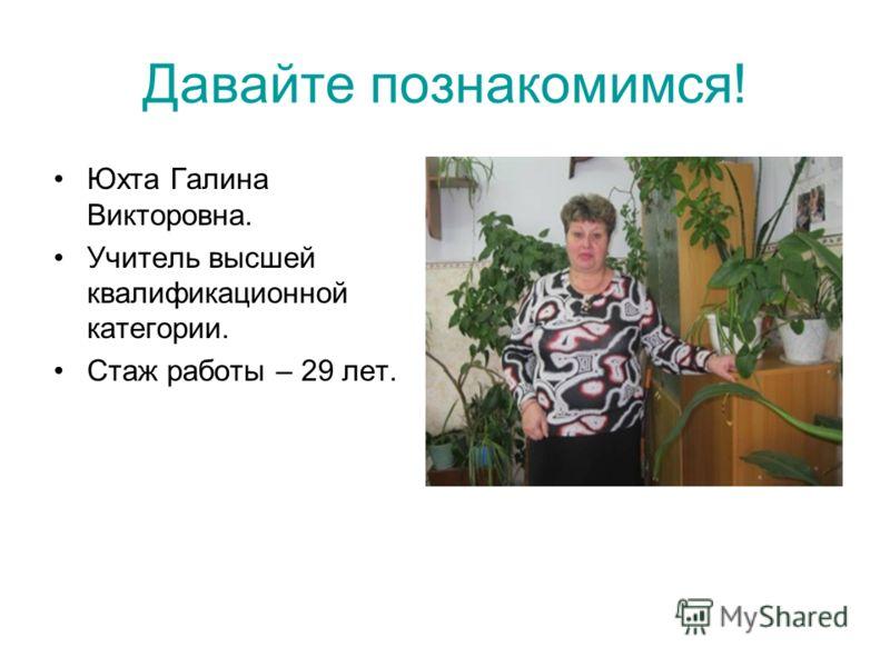 Давайте познакомимся! Юхта Галина Викторовна. Учитель высшей квалификационной категории. Стаж работы – 29 лет.