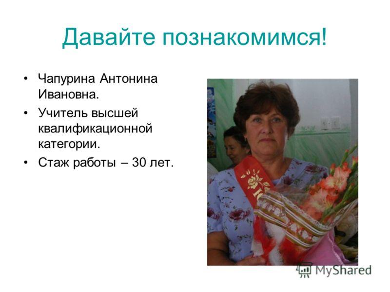 Давайте познакомимся! Чапурина Антонина Ивановна. Учитель высшей квалификационной категории. Стаж работы – 30 лет.