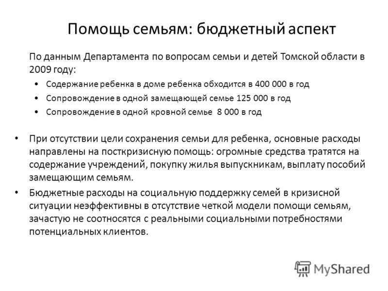 Помощь семьям: бюджетный аспект По данным Департамента по вопросам семьи и детей Томской области в 2009 году: Содержание ребенка в доме ребенка обходится в 400 000 в год Сопровождение в одной замещающей семье 125 000 в год Сопровождение в одной кровн