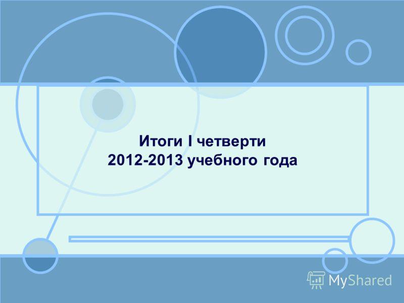 Итоги I четверти 2012-2013 учебного года