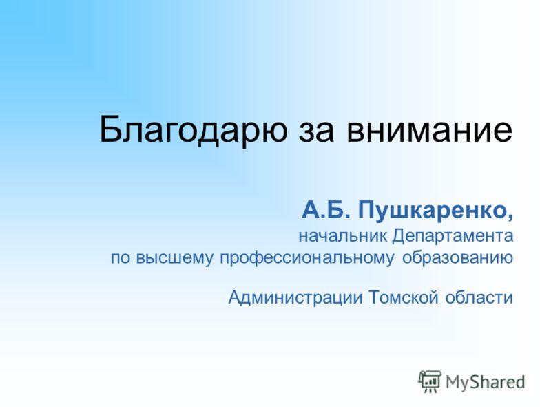 Благодарю за внимание А.Б. Пушкаренко, начальник Департамента по высшему профессиональному образованию Администрации Томской области
