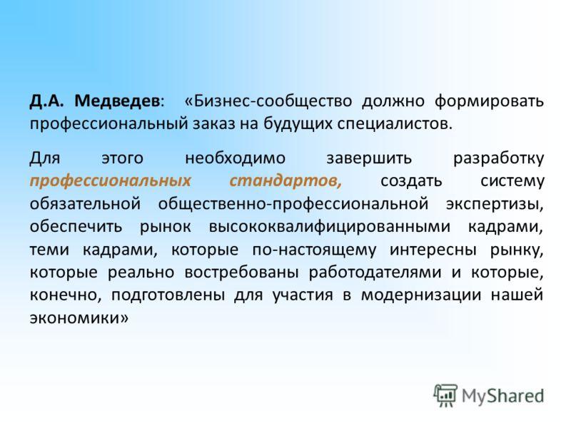 Д.А. Медведев: «Бизнес-сообщество должно формировать профессиональный заказ на будущих специалистов. Для этого необходимо завершить разработку профессиональных стандартов, создать систему обязательной общественно-профессиональной экспертизы, обеспечи