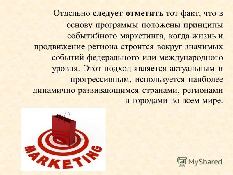 Отдельно следует отметить тот факт, что в основу программы положены принципы событийного маркетинга, когда жизнь и продвижение региона строится вокруг значимых событий федерального или международного уровня. Этот подход является актуальным и прогресс