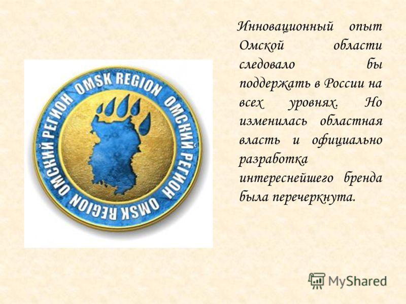 Инновационный опыт Омской области следовало бы поддержать в России на всех уровнях. Но изменилась областная власть и официально разработка интереснейшего бренда была перечеркнута.