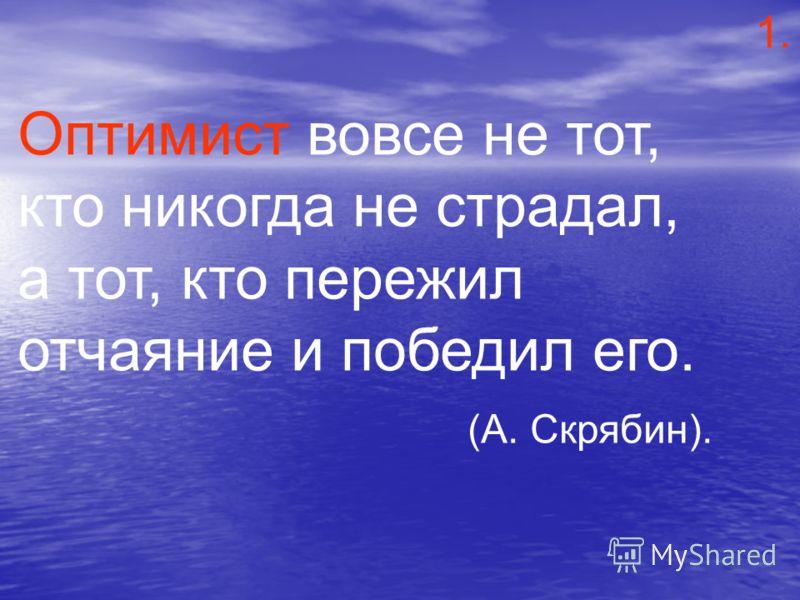 Оптимист вовсе не тот, кто никогда не страдал, а тот, кто пережил отчаяние и победил его. (А. Скрябин). 1.