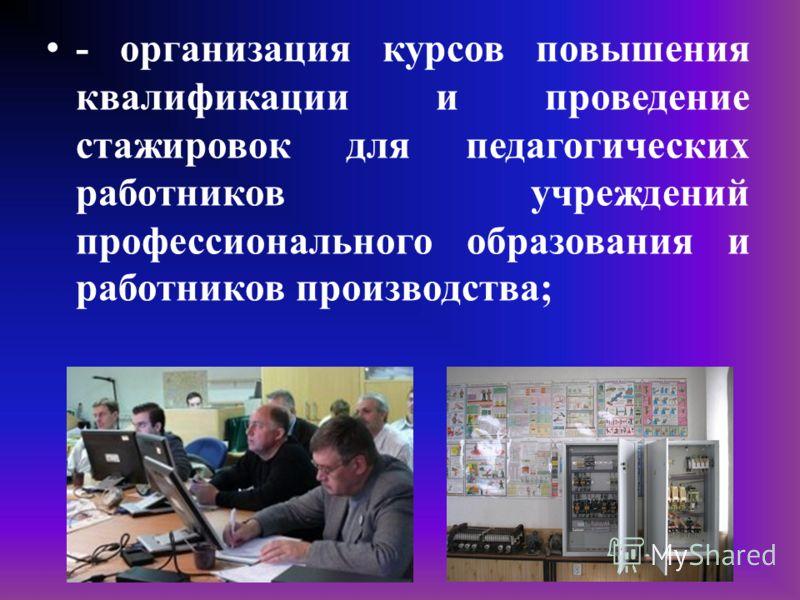 - организация курсов повышения квалификации и проведение стажировок для педагогических работников учреждений профессионального образования и работников производства;
