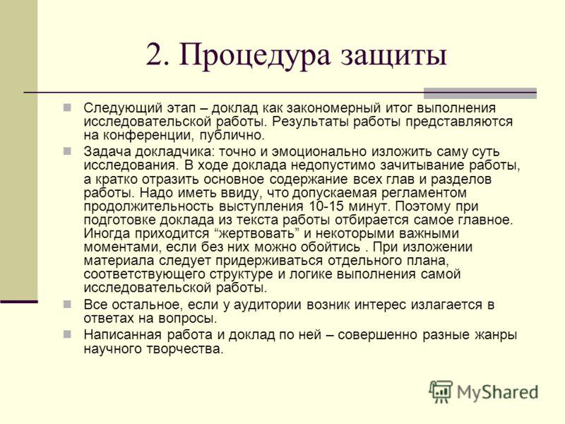 2. Процедура защиты Следующий этап – доклад как закономерный итог выполнения исследовательской работы. Результаты работы представляются на конференции, публично. Задача докладчика: точно и эмоционально изложить саму суть исследования. В ходе доклада