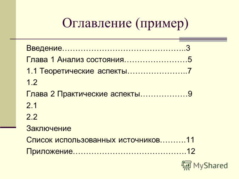 Оглавление (пример) Введение………………………………………..3 Глава 1 Анализ состояния……………………5 1.1 Теоретические аспекты…………………..7 1.2 Глава 2 Практические аспекты………………9 2.1 2.2 Заключение Список использованных источников……….11 Приложение…………………………………….12