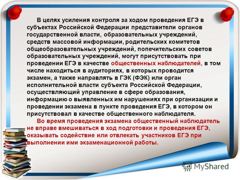 В целях усиления контроля за ходом проведения ЕГЭ в субъектах Российской Федерации представители органов государственной власти, образовательных учреждений, средств массовой информации, родительских комитетов общеобразовательных учреждений, попечител