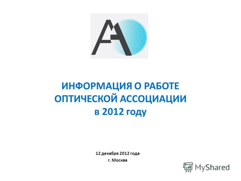 ИНФОРМАЦИЯ О РАБОТЕ ОПТИЧЕСКОЙ АССОЦИАЦИИ в 2012 году 12 декабря 2012 года г. Москва