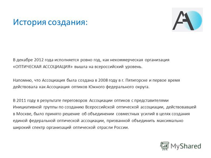 История создания: В декабре 2012 года исполняется ровно год, как некоммерческая организация «ОПТИЧЕСКАЯ АССОЦИАЦИЯ» вышла на всероссийский уровень. Напомню, что Ассоциация была создана в 2008 году в г. Пятигорске и первое время действовала как Ассоци