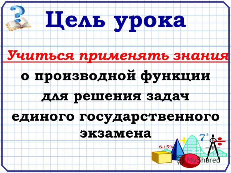 Цель урока Учиться применять знания о производной функции для решения задач единого государственного экзамена