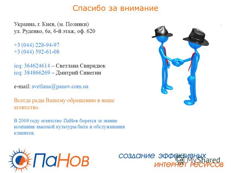 Спасибо за внимание Украина, г. Киев, (м. Позняки) ул. Руденко, 6 а, 6-й этаж, оф. 620 +3 (044) 228-94-97 +3 (044) 592-61-08 icq: 364624614 – Светлана Свиридюк icq: 384866269 – Дмитрий Синегин e-mail: svetlana@panov.com.ua Всегда рады Вашему обращени
