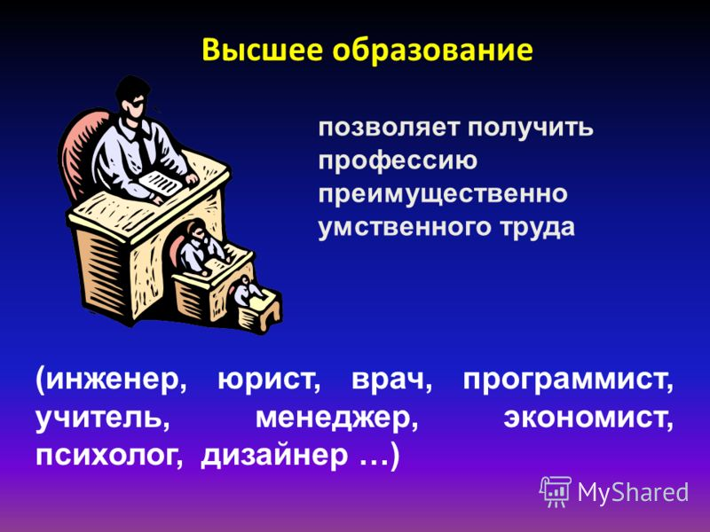 Высшее образование позволяет получить профессию преимущественно умственного труда (инженер, юрист, врач, программист, учитель, менеджер, экономист, психолог, дизайнер …)