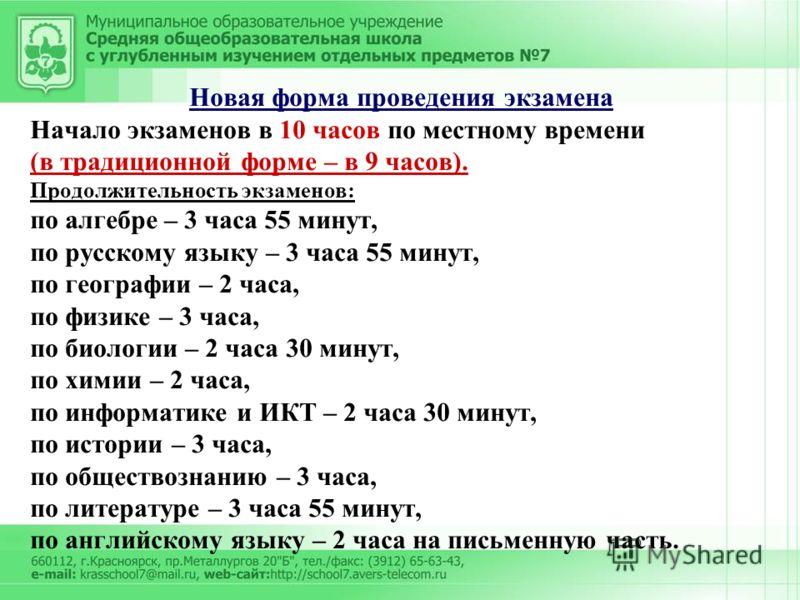 Новая форма проведения экзамена Начало экзаменов в 10 часов по местному времени (в традиционной форме – в 9 часов). Продолжительность экзаменов: по алгебре – 3 часа 55 минут, по русскому языку – 3 часа 55 минут, по географии – 2 часа, по физике – 3 ч