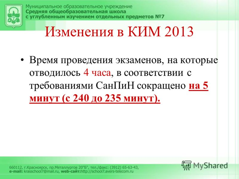 Изменения в КИМ 2013 Время проведения экзаменов, на которые отводилось 4 часа, в соответствии с требованиями СанПиН сокращено на 5 минут (с 240 до 235 минут).