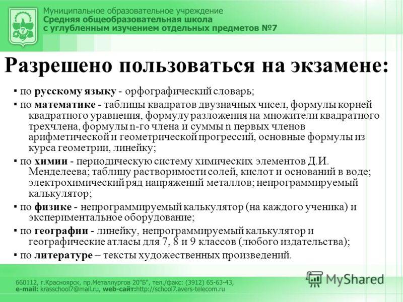 Разрешено пользоваться на экзамене: по русскому языку - орфографический словарь; по математике - таблицы квадратов двузначных чисел, формулы корней квадратного уравнения, формулу разложения на множители квадратного трехчлена, формулы n-го члена и сум