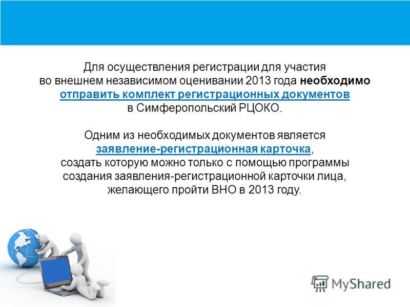 Для осуществления регистрации для участия во внешнем независимом оценивании 2013 года необходимо отправить комплект регистрационных документов в Симферопольский РЦОКО. Одним из необходимых документов является заявление-регистрационная карточка, созда