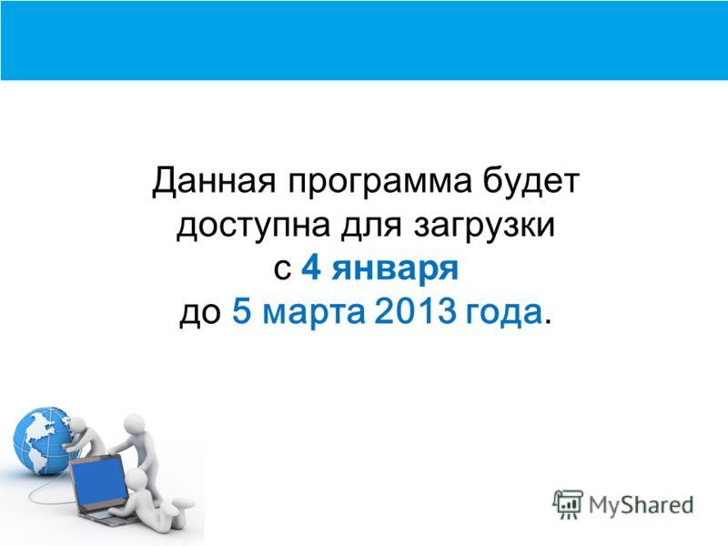 Данная программа будет доступна для загрузки с 4 января до 5 марта 2013 года.