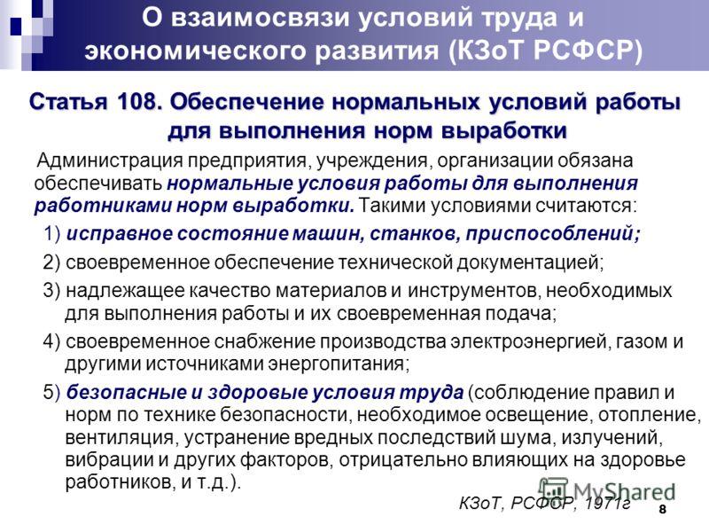 8 О взаимосвязи условий труда и экономического развития (КЗоТ РСФСР) Статья 108. Обеспечение нормальных условий работы для выполнения норм выработки Администрация предприятия, учреждения, организации обязана обеспечивать нормальные условия работы для