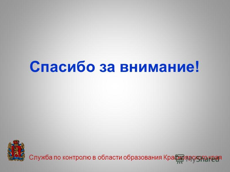 Спасибо за внимание! Служба по контролю в области образования Красноярского края