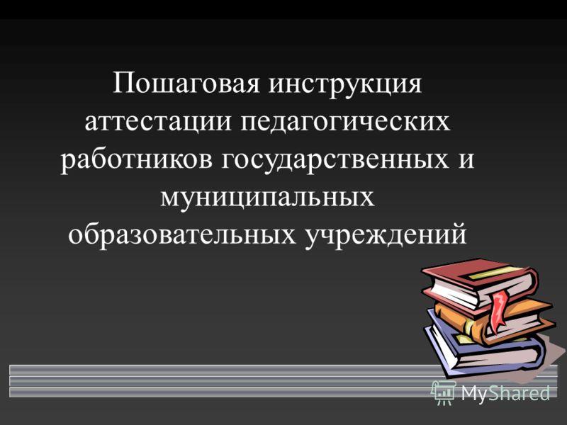 Пошаговая инструкция аттестации педагогических работников государственных и муниципальных образовательных учреждений