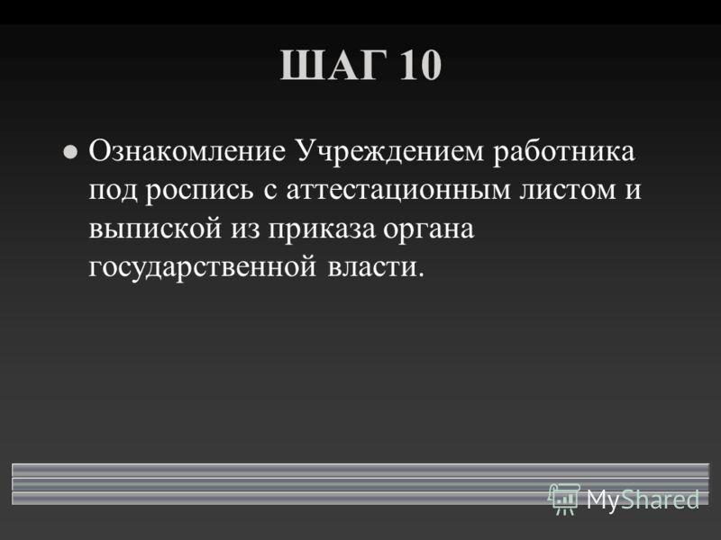 ШАГ 10 l Ознакомление Учреждением работника под роспись с аттестационным листом и выпиской из приказа органа государственной власти.