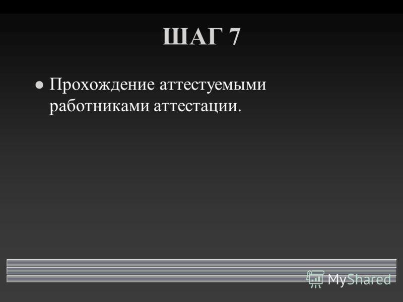 ШАГ 7 l Прохождение аттестуемыми работниками аттестации.