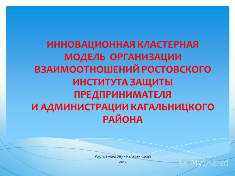 ИННОВАЦИОННАЯ КЛАСТЕРНАЯ МОДЕЛЬ ОРГАНИЗАЦИИ ВЗАИМООТНОШЕНИЙ РОСТОВСКОГО ИНСТИТУТА ЗАЩИТЫ ПРЕДПРИНИМАТЕЛЯ И АДМИНИСТРАЦИИ КАГАЛЬНИЦКОГО РАЙОНА Ростов-на-Дону - Кагальницкая 2012
