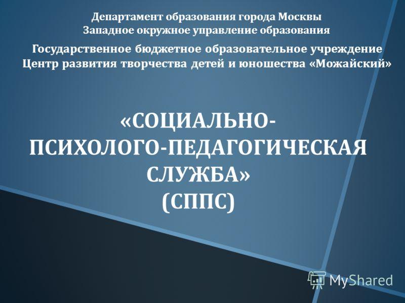 Государственное бюджетное образовательное учреждение Центр развития творчества детей и юношества « Можайский » « СОЦИАЛЬНО - ПСИХОЛОГО - ПЕДАГОГИЧЕСКАЯ СЛУЖБА » ( СППС ) Департамент образования города Москвы Западное окружное управление образования