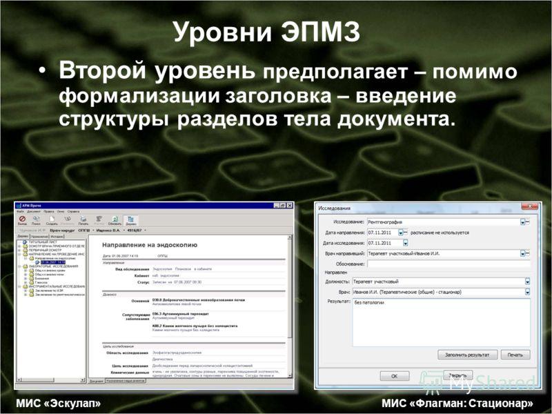 Уровни ЭПМЗ Второй уровень предполагает – помимо формализации заголовка – введение структуры разделов тела документа. МИС «Флагман: Стационар» МИС «Эскулап»