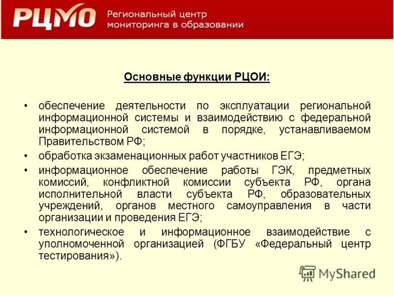 Основные функции РЦОИ: обеспечение деятельности по эксплуатации региональной информационной системы и взаимодействию с федеральной информационной системой в порядке, устанавливаемом Правительством РФ; обработка экзаменационных работ участников ЕГЭ; и