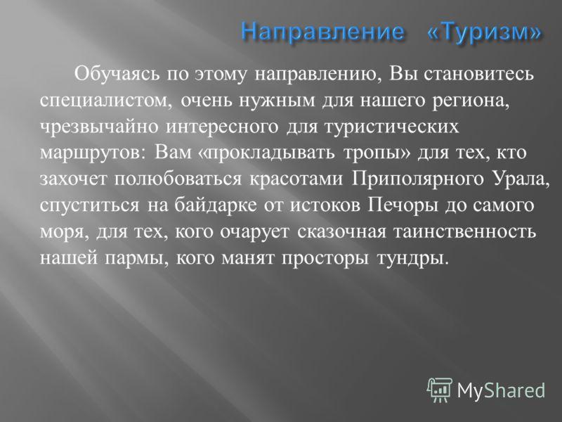 Обучаясь по этому направлению, Вы становитесь специалистом, очень нужным для нашего региона, чрезвычайно интересного для туристических маршрутов : Вам « прокладывать тропы » для тех, кто захочет полюбоваться красотами Приполярного Урала, спуститься н