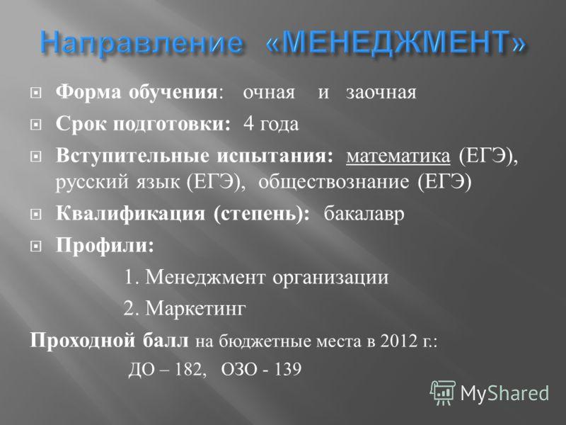Форма обучения : очная и заочная Срок подготовки : 4 года Вступительные испытания : математика ( ЕГЭ ), русский язык ( ЕГЭ ), обществознание ( ЕГЭ ) Квалификация ( степень ): бакалавр Профили : 1. Менеджмент организации 2. Маркетинг Проходной балл на