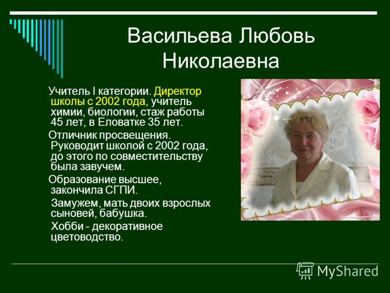 Васильева Любовь Николаевна Учитель I категории. Директор школы с 2002 года, учитель химии, биологии, стаж работы 45 лет, в Еловатке 35 лет. Отличник просвещения. Руководит школой с 2002 года, до этого по совместительству была завучем. Образование вы