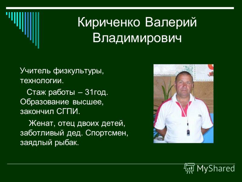 Кириченко Валерий Владимирович Учитель физкультуры, технологии. Стаж работы – 31год. Образование высшее, закончил СГПИ. Женат, отец двоих детей, заботливый дед. Спортсмен, заядлый рыбак.