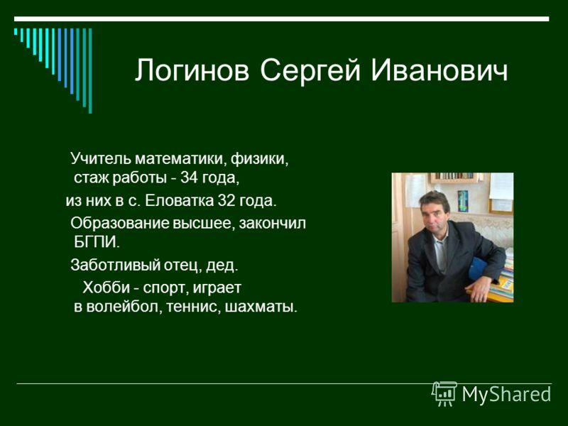 Логинов Сергей Иванович Учитель математики, физики, стаж работы - 34 года, из них в с. Еловатка 32 года. Образование высшее, закончил БГПИ. Заботливый отец, дед. Хобби - спорт, играет в волейбол, теннис, шахматы.