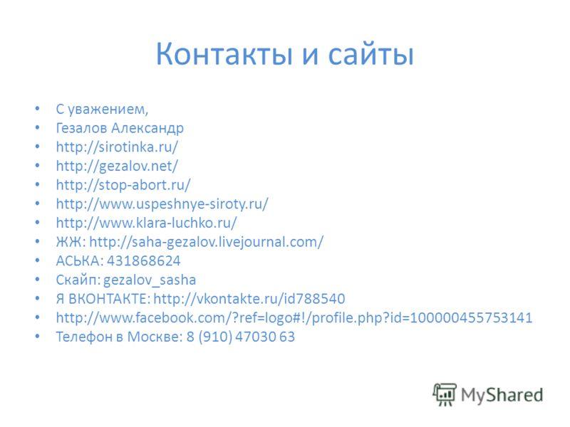 Контакты и сайты С уважением, Гезалов Александр http://sirotinka.ru/ http://gezalov.net/ http://stop-abort.ru/ http://www.uspeshnye-siroty.ru/ http://www.klara-luchko.ru/ ЖЖ: http://saha-gezalov.livejournal.com/ АСЬКА: 431868624 Скайп: gezalov_sasha