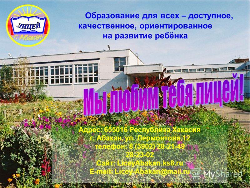 Образование для всех – доступное, качественное, ориентированное на развитие ребёнка Адрес: 655016 Республика Хакасия г. Абакан, ул. Лермонтова,12 телефон: 8 (3902) 28-21-49 28-23-02 Сайт: LiceyAbakan.ks8.ru E-mail: Licey-Abakan@mail.ru