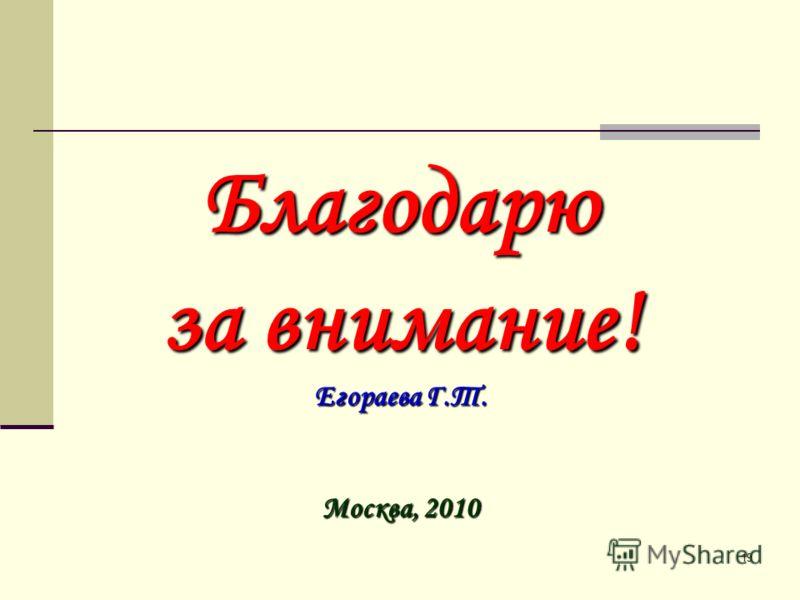 19 Благодарю за внимание! Егораева Г.Т. Москва, 2010