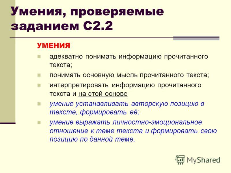 2 Умения, проверяемые заданием С2.2 УМЕНИЯ адекватно понимать информацию прочитанного текста; понимать основную мысль прочитанного текста; интерпретировать информацию прочитанного текста и на этой основе умение устанавливать авторскую позицию в текст